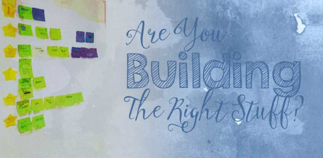 Are You Building The Right Stuff?